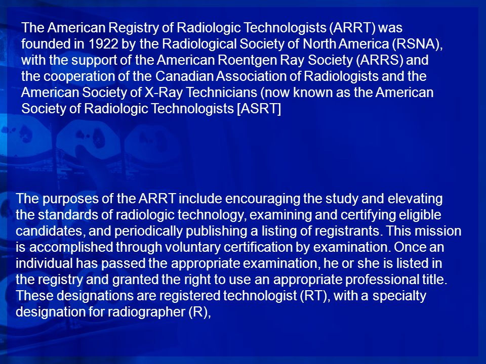 The American Registry of Radiologic Technologists (ARRT) was founded in 1922 by the Radiological Society of North America (RSNA), with the support of the American Roentgen Ray Society (ARRS) and the cooperation of the Canadian Association of Radiologists and the American Society of X-Ray Technicians (now known as the American Society of Radiologic Technologists [ASRT]
